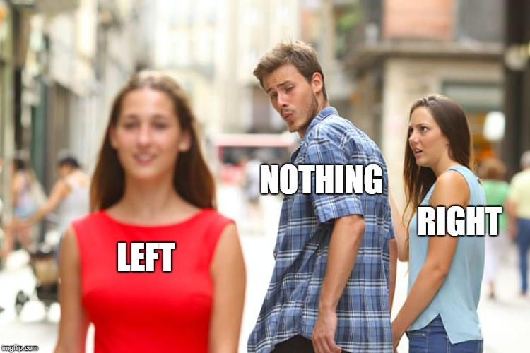 LEFT NOTHING RIGHT | image tagged in memes,distracted boyfriend | made w/ Imgflip meme maker