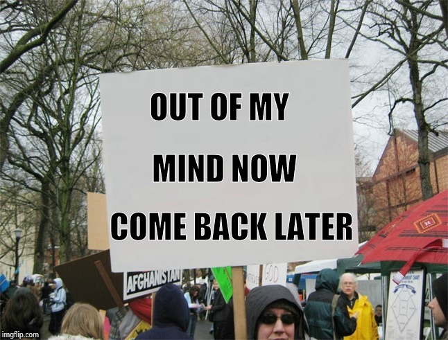 When Russian Bots comment on my meme | OUT OF MY COME BACK LATER MIND NOW | image tagged in blank protest sign,attention,you don't say,i see what you did there,hate speech | made w/ Imgflip meme maker