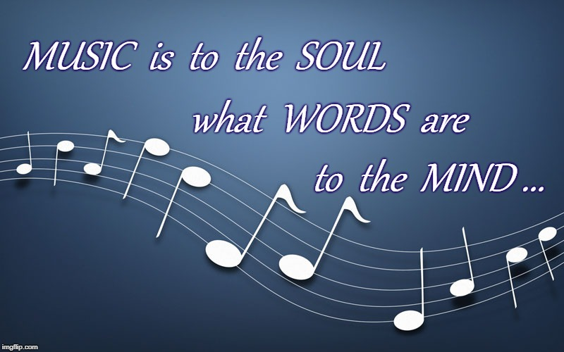 Soulful Music | MUSIC  is  to  the  SOUL to  the  MIND ... what  WORDS  are | image tagged in music,soul,words,mind,soulful music,mindful words | made w/ Imgflip meme maker