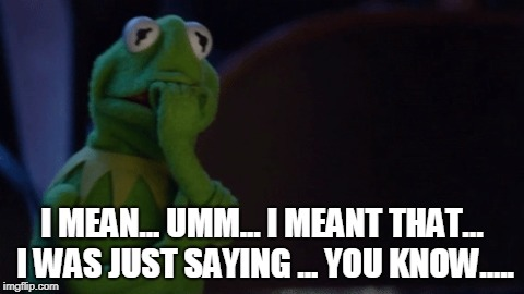 Nervous Kermit | I MEAN... UMM... I MEANT THAT... I WAS JUST SAYING ... YOU KNOW..... | image tagged in nervous kermit | made w/ Imgflip meme maker