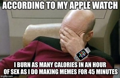 Captain Picard Facepalm Meme | ACCORDING TO MY APPLE WATCH I BURN AS MANY CALORIES IN AN HOUR OF SEX AS I DO MAKING MEMES FOR 45 MINUTES | image tagged in memes,captain picard facepalm | made w/ Imgflip meme maker