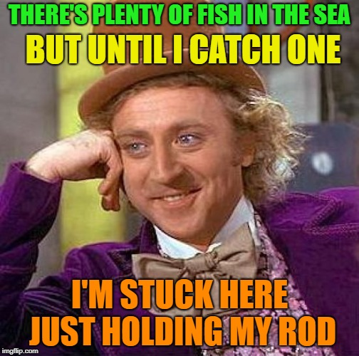 Gone Fishing | THERE'S PLENTY OF FISH IN THE SEA I'M STUCK HERE JUST HOLDING MY ROD BUT UNTIL I CATCH ONE | image tagged in memes,creepy condescending wonka,funny,dating | made w/ Imgflip meme maker