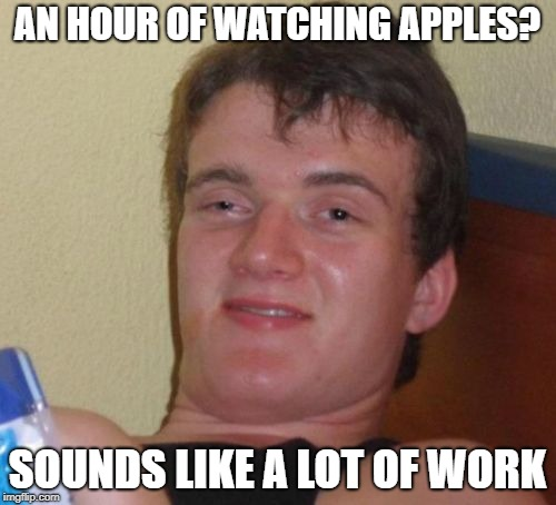 10 Guy Meme | AN HOUR OF WATCHING APPLES? SOUNDS LIKE A LOT OF WORK | image tagged in memes,10 guy | made w/ Imgflip meme maker