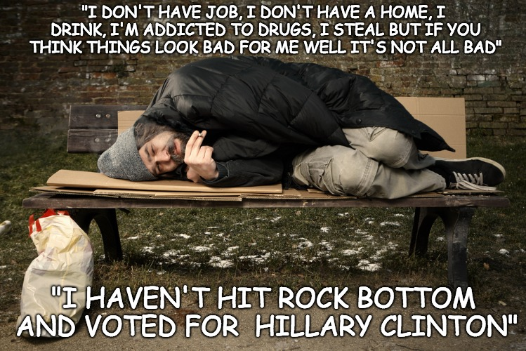 "Could be worse, could've voted Clinton!  | ""I DON'T HAVE JOB, I DON'T HAVE A HOME, I DRINK, I'M ADDICTED TO DRUGS, I STEAL BUT IF YOU THINK THINGS LOOK BAD FOR ME WELL IT'S NOT ALL BA 