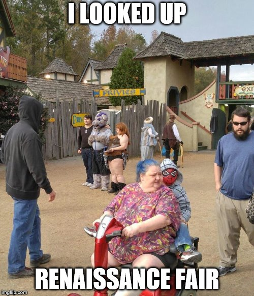 When You Look Up Renaissance Fair | I LOOKED UP RENAISSANCE FAIR | image tagged in renaissance fair,joeysworldtour,hunger games,funny memes,memes,ect | made w/ Imgflip meme maker