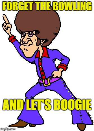FORGET THE BOWLING AND LET'S BOOGIE | made w/ Imgflip meme maker