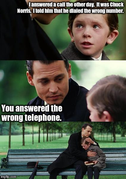 Finding Neverland Meme | I answered a call the other day.  It was Chuck Norris.  I told him that he dialed the wrong number. You answered the wrong telephone. | image tagged in memes,finding neverland | made w/ Imgflip meme maker