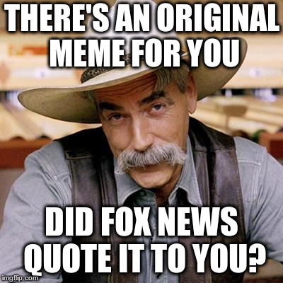 SARCASM COWBOY | THERE'S AN ORIGINAL MEME FOR YOU DID FOX NEWS QUOTE IT TO YOU? | image tagged in sarcasm cowboy | made w/ Imgflip meme maker