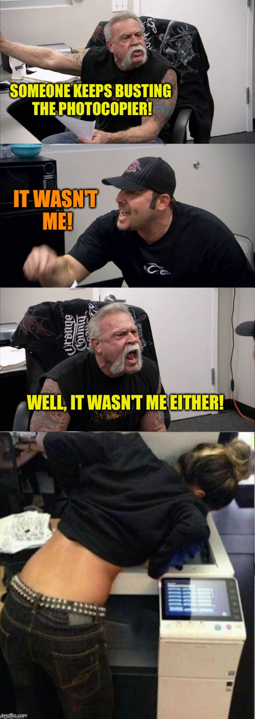 I think he means breaking, I think. | SOMEONE KEEPS BUSTING THE PHOTOCOPIER! IT WASN'T ME! WELL, IT WASN'T ME EITHER! | image tagged in memes,american chopper argument,photocopier,funny | made w/ Imgflip meme maker