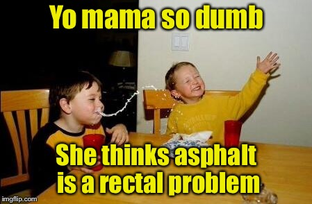 Yo mama do dumb | Yo mama so dumb She thinks asphalt is a rectal problem | image tagged in yo mama so fat,memes,ass,fault | made w/ Imgflip meme maker