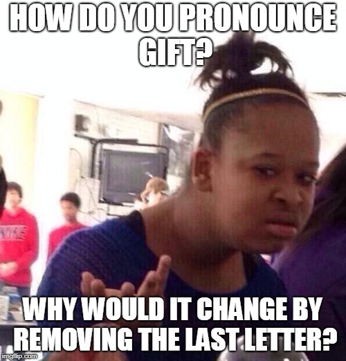 Black Girl Wat Meme | HOW DO YOU PRONOUNCE GIFT? WHY WOULD IT CHANGE BY REMOVING THE LAST LETTER? | image tagged in memes,black girl wat | made w/ Imgflip meme maker