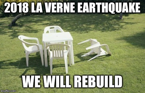 We Will Rebuild |  2018 LA VERNE EARTHQUAKE; WE WILL REBUILD | image tagged in memes,we will rebuild | made w/ Imgflip meme maker