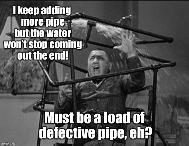 Fail Week: Curly's Plumbing | I keep adding more pipe but the water won't stop coming out the end! Must be a load of defective pipe, eh? | image tagged in three stooges plumbing,fail week,curly,stooges,plumbing,leak | made w/ Imgflip meme maker