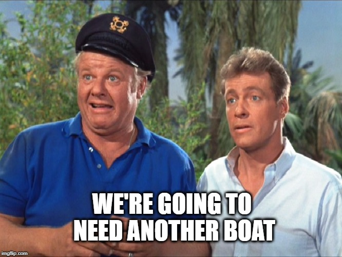 WE'RE GOING TO NEED ANOTHER BOAT | image tagged in gilligan's island,going to need a bigger boat,i should buy a boat cat,boaty mcboatface,boats | made w/ Imgflip meme maker