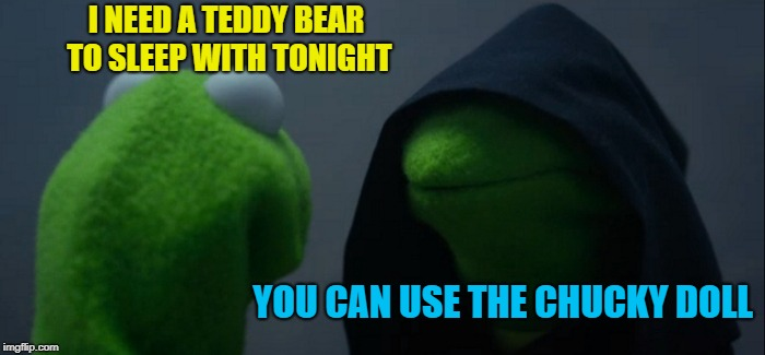 Evil Kermit Meme | I NEED A TEDDY BEAR TO SLEEP WITH TONIGHT YOU CAN USE THE CHUCKY DOLL | image tagged in memes,evil kermit | made w/ Imgflip meme maker