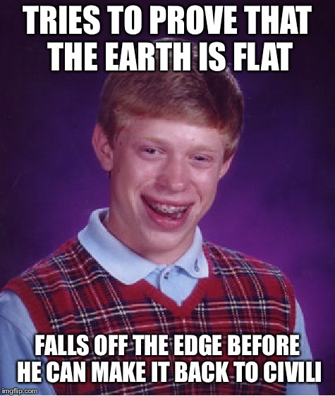 TRIES TO PROVE THAT THE EARTH IS FLAT FALLS OFF THE EDGE BEFORE HE CAN MAKE IT BACK TO CIVILIZATION | image tagged in memes,bad luck brian | made w/ Imgflip meme maker
