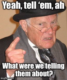 Back In My Day Meme | Yeah, tell 'em, ah What were we telling them about? | image tagged in memes,back in my day | made w/ Imgflip meme maker