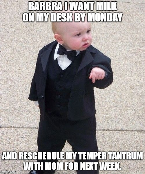Baby Godfather | BARBRA I WANT MILK ON MY DESK BY MONDAY AND RESCHEDULE MY TEMPER TANTRUM WITH MOM FOR NEXT WEEK. | image tagged in memes,baby godfather | made w/ Imgflip meme maker