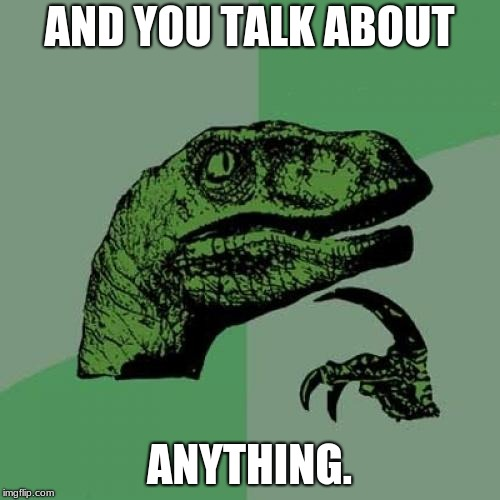 Philosoraptor Meme | AND YOU TALK ABOUT ANYTHING. | image tagged in memes,philosoraptor | made w/ Imgflip meme maker