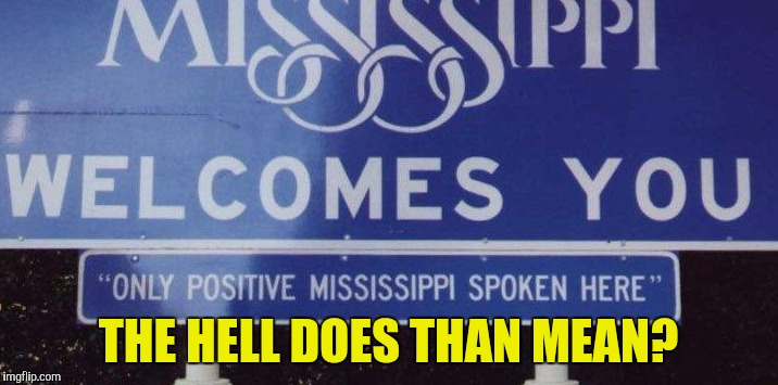 Mississippi - We Need A New Marketing Department | THE HELL DOES THAN MEAN? | image tagged in mississippi | made w/ Imgflip meme maker