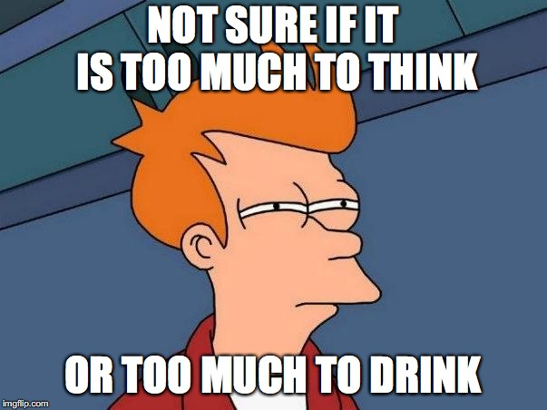 Not sure if- fry |  NOT SURE IF IT IS TOO MUCH TO THINK; OR TOO MUCH TO DRINK | image tagged in not sure if- fry | made w/ Imgflip meme maker