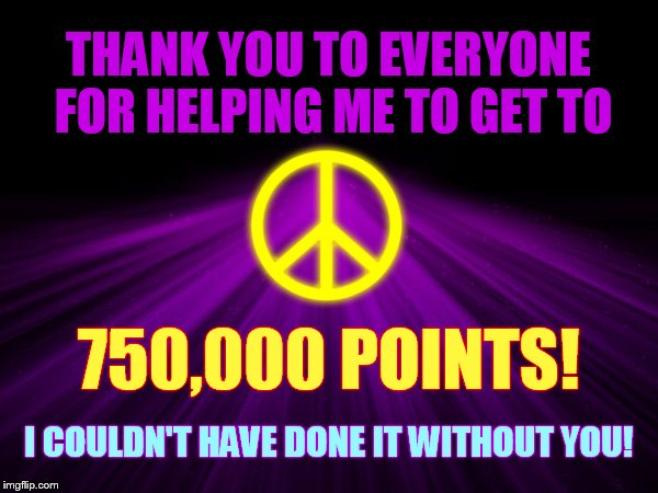 *750,000 Points* | THANK YOU TO EVERYONE FOR HELPING ME TO GET TO I COULDN'T HAVE DONE IT WITHOUT YOU! 750,000 POINTS! | image tagged in memes,imgflip points,its not going to happen,without,you,thank you everyone | made w/ Imgflip meme maker