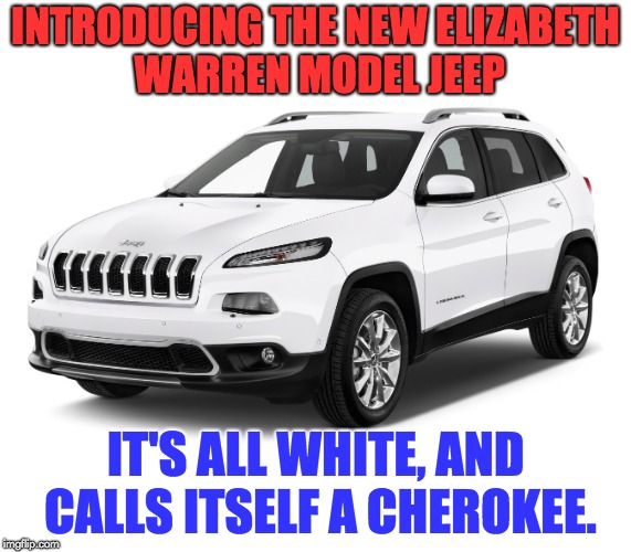 It identifies as ... | INTRODUCING THE NEW ELIZABETH WARREN MODEL JEEP IT'S ALL WHITE, AND CALLS ITSELF A CHEROKEE. | image tagged in elizabeth warren | made w/ Imgflip meme maker