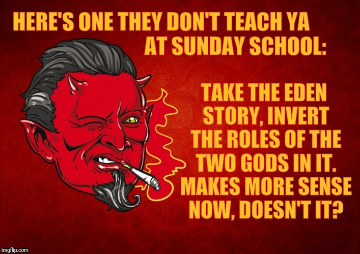 The Devil's Seal of Approval,,, | HERE'S ONE THEY DON'T TEACH YA                                         AT SUNDAY SCHOOL: TAKE THE EDEN STORY, INVERT THE ROLES OF THE TWO GO | image tagged in the devil's seal of approval   | made w/ Imgflip meme maker