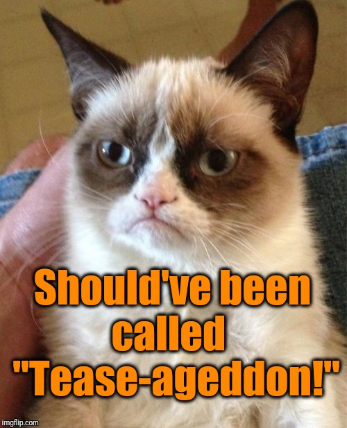 "Grumpy Cat Meme | Should've been called   ""Tease-ageddon!"" 