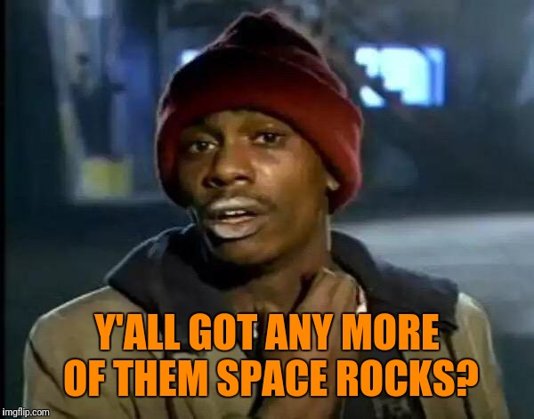 Y'all Got Any More Of That Meme | Y'ALL GOT ANY MORE OF THEM SPACE ROCKS? | image tagged in memes,y'all got any more of that | made w/ Imgflip meme maker