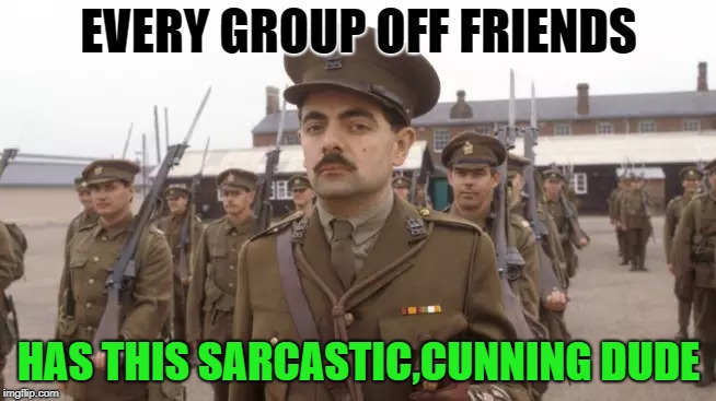 friendgroups  | EVERY GROUP OFF FRIENDS HAS THIS SARCASTIC,CUNNING DUDE | image tagged in blackadder,friends | made w/ Imgflip meme maker