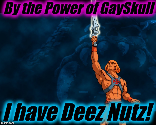 Greyskull 2 | By the Power of GaySkull I have Deez Nutz! | image tagged in greyskull 2 | made w/ Imgflip meme maker