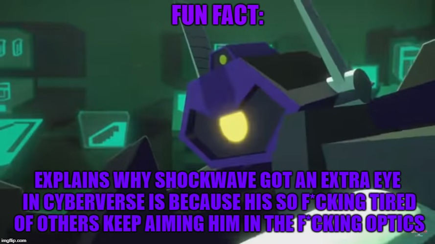 If you get the reference from TF: Prime and DOTM (Re-fixed) | FUN FACT: EXPLAINS WHY SHOCKWAVE GOT AN EXTRA EYE IN CYBERVERSE IS BECAUSE HIS SO F*CKING TIRED OF OTHERS KEEP AIMING HIM IN THE F*CKING OPT | image tagged in illogical,logical,shockwave,arcee,optimus prime,bumblebee | made w/ Imgflip meme maker