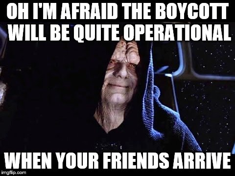 Disney Wars |  OH I'M AFRAID THE BOYCOTT WILL BE QUITE OPERATIONAL; WHEN YOUR FRIENDS ARRIVE | image tagged in disney killed star wars,star wars,disney,the force,the last jedi | made w/ Imgflip meme maker