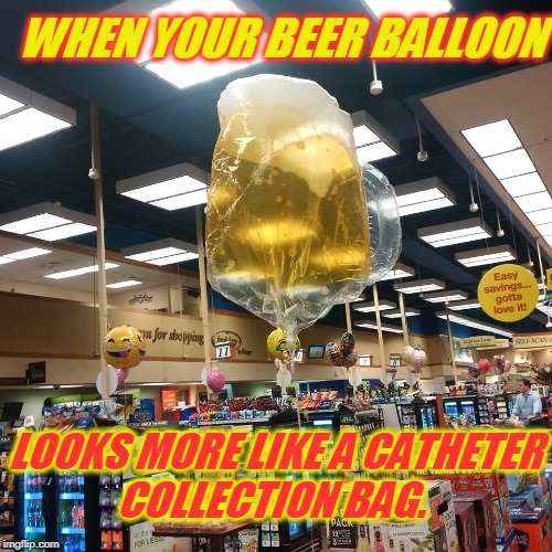 I believe this qualifies as a fail. LOL! Fail Week From Aug 27th - Sept 3rd. (A Landon_the_memer event) | WHEN YOUR BEER BALLOON LOOKS MORE LIKE A CATHETER COLLECTION BAG. | image tagged in beer balloon,fail week,pee-pee,nixieknox,memes | made w/ Imgflip meme maker