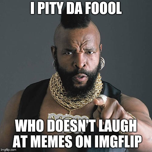 Mr T Pity The Fool |  I PITY DA FOOOL; WHO DOESN'T LAUGH AT MEMES ON IMGFLIP | image tagged in memes,mr t pity the fool | made w/ Imgflip meme maker