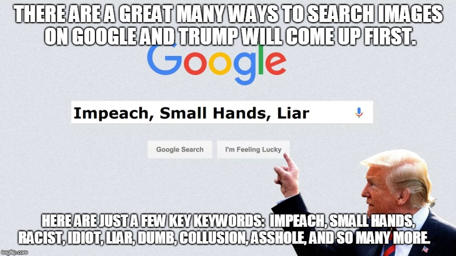 Trump is 1st on Google | THERE ARE A GREAT MANY WAYS TO SEARCH IMAGES ON GOOGLE AND TRUMP WILL COME UP FIRST. HERE ARE JUST A FEW KEY KEYWORDS:  IMPEACH, SMALL HANDS | image tagged in trump,google,search,1st | made w/ Imgflip meme maker
