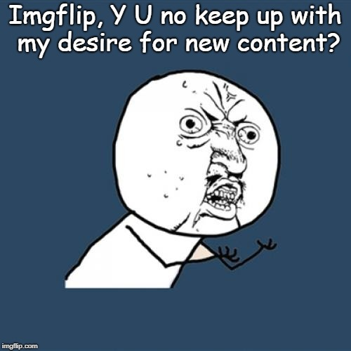 Y U No Meme | Imgflip, Y U no keep up with my desire for new content? | image tagged in memes,y u no | made w/ Imgflip meme maker