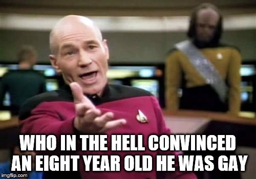 Picard Wtf Meme | WHO IN THE HELL CONVINCED AN EIGHT YEAR OLD HE WAS GAY | image tagged in memes,picard wtf | made w/ Imgflip meme maker