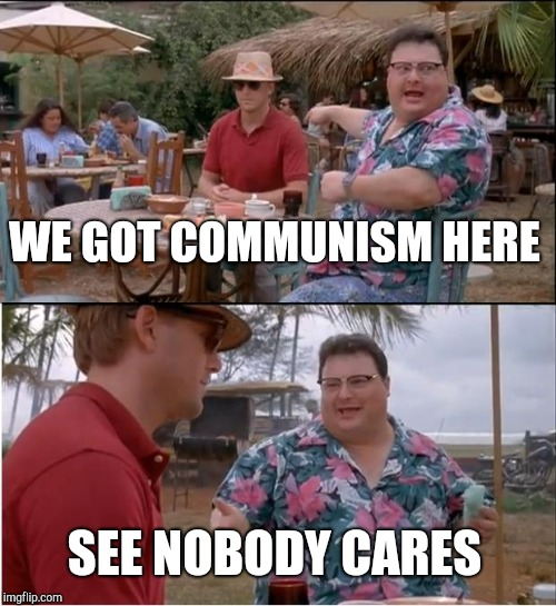 See Nobody Cares Meme | WE GOT COMMUNISM HERE SEE NOBODY CARES | image tagged in memes,see nobody cares | made w/ Imgflip meme maker