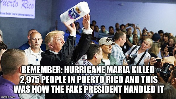 REMEMBER: HURRICANE MARIA KILLED 2,975 PEOPLE IN PUERTO RICO AND THIS WAS HOW THE FAKE PRESIDENT HANDLED IT | image tagged in pos | made w/ Imgflip meme maker