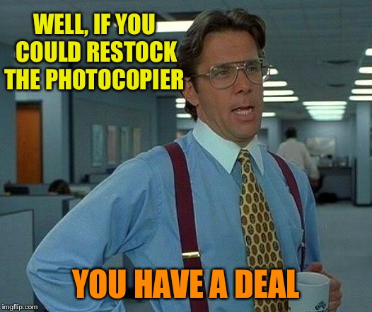 That Would Be Great Meme | WELL, IF YOU COULD RESTOCK THE PHOTOCOPIER YOU HAVE A DEAL | image tagged in memes,that would be great | made w/ Imgflip meme maker