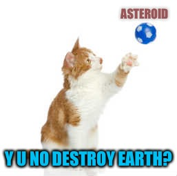 ASTEROID Y U NO DESTROY EARTH? | made w/ Imgflip meme maker