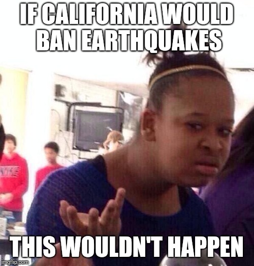 Black Girl Wat Meme | IF CALIFORNIA WOULD BAN EARTHQUAKES THIS WOULDN'T HAPPEN | image tagged in memes,black girl wat | made w/ Imgflip meme maker