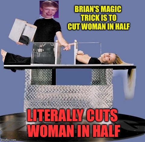 I don't want to be a magician anymore. | BRIAN'S MAGIC TRICK IS TO CUT WOMAN IN HALF LITERALLY CUTS WOMAN IN HALF | image tagged in bad luck brian,magic,memes,funny,fail week,landon_the_memer | made w/ Imgflip meme maker
