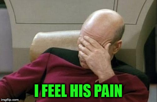 Captain Picard Facepalm Meme | I FEEL HIS PAIN | image tagged in memes,captain picard facepalm | made w/ Imgflip meme maker