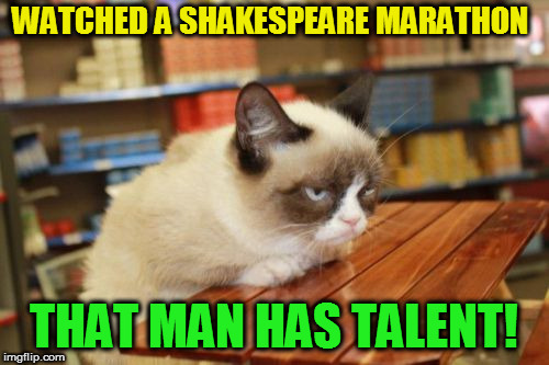 Grumpy Cat Table Meme | WATCHED A SHAKESPEARE MARATHON THAT MAN HAS TALENT! | image tagged in memes,grumpy cat table,grumpy cat | made w/ Imgflip meme maker