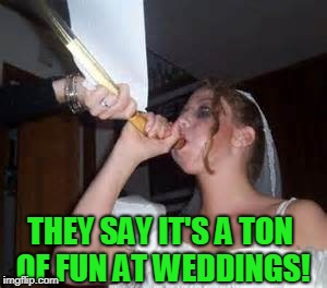 funnel bride | THEY SAY IT'S A TON OF FUN AT WEDDINGS! | image tagged in funnel bride | made w/ Imgflip meme maker