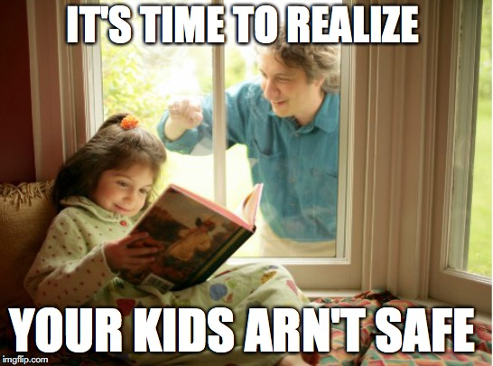 it's time... | IT'S TIME TO REALIZE YOUR KIDS ARN'T SAFE | image tagged in memes,funny,stalker,safety first,pedophile | made w/ Imgflip meme maker