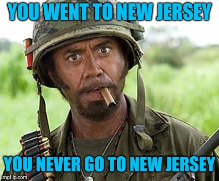 Robert Downey Jr Tropic Thunder | YOU WENT TO NEW JERSEY YOU NEVER GO TO NEW JERSEY | image tagged in robert downey jr tropic thunder | made w/ Imgflip meme maker